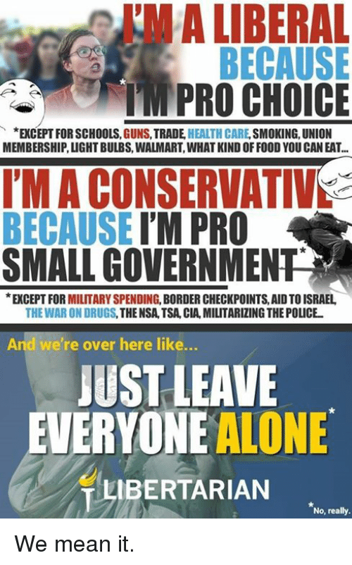 war on drugs: I'M A LIBERAL  MPRO CHOICE  *EXCEPT FOR SCHOOLS, GUNS, TRADE HEALTH CARE, SMOKING, UNION  MEMBERSHIP, LIGHT BULBS, WALMART, WHAT KIND OFFOOD YOU CAN EAT...  I'M A CONSERVATIVS  BECAUSE I'M PRO  SMALL GOVERNMENT  EXCEPT FOR MILITARY SPENDING, BORDER CHECKPOINTS, AID TO ISRAEL  THE WAR ON DRUGS, THE NSA,TSA, CIA, MILITARIZING THE POLICE  And we're over here like...  JUST LEAVE  EVERYONE ALONE  LIBERTARIAN  No, really. We mean it.