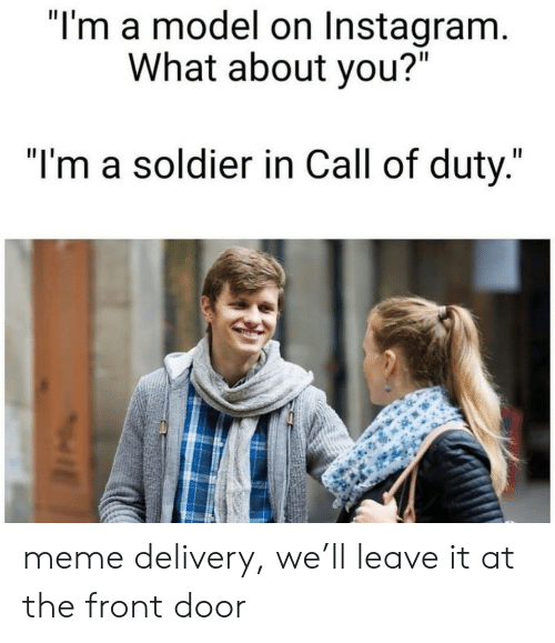 "Instagram, Meme, and Call of Duty: ""I'm a model on Instagram.  What about you?""  ""I'm a soldier in Call of duty."" meme delivery, we'll leave it at the front door"
