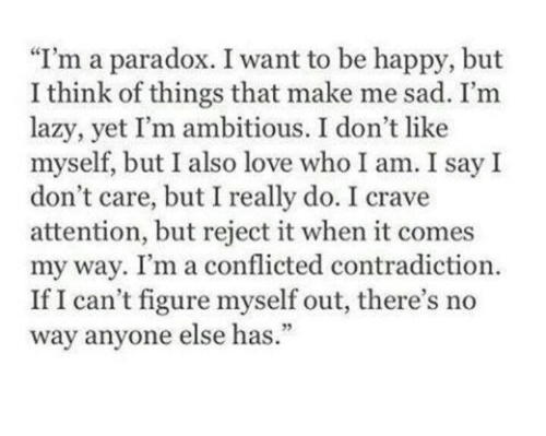 """conflicted: """"I'm a paradox. I want to be happy, but  I think of things that make me sad. I'm  lazy, yet I'm ambitious. I don't like  myself, but I also love who I am. I say I  don't care, but I really do. I crave  attention, but reject it when it comes  my way. I'm a conflicted contradiction.  If I can't figure myself out, there's no  way anyone else has.  93"""