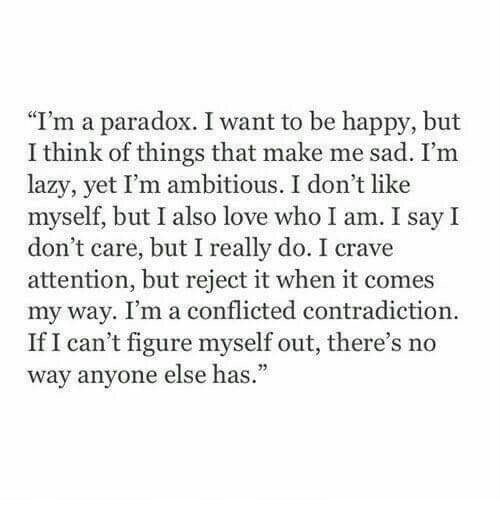 """conflicted: """"I'm a paradox. I want to be happy, but  I think of things that make me sad. I'm  lazy, yet I'm ambitious. I don't like  myself, but I also love who I am. I say I  don't care, but I really do. I crave  attention, but reject it when it comes  my way. I'm a conflicted contradiction  If I can't figure myself out, there's no  way anvone else has."""""""