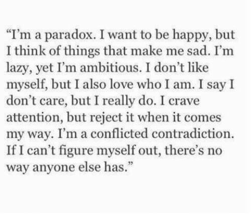 """Lazy, Love, and Happy: I'm a paradox. I want to be happy, but  I think of things that make me sad. I'm  lazy, yet I'm ambitious. I don't like  myself, but I also love who I am. I say I  don't care, but I really do. I crave  attention, but reject it when it comes  my way. I'm a conflicted contradiction.  If I can't figure myself out, there's no  way anyone else has."""""""