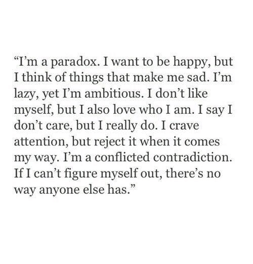 """Lazy, Love, and Happy: """"I'm a paradox. I want to be happy, but  I think of things that make me sad. I'm  lazy, yet I'm ambitious. I don't like  myself, but I also love who I am. I say I  don't care, but I really do. I crave  attention, but reject it when it comes  my way. I'm a conflicted contradiction.  If I can't figure myself out, there's no  way anyone else has."""""""