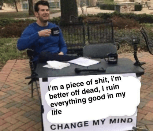 Piece of Shit: i'm a piece of shit, i'm  better off dead, i ruin  everything good in my  life  CHANGE MY MIND
