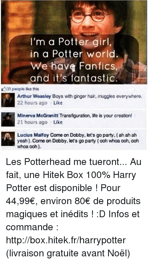 Arthur, Harry Potter, and Memes: I'm a Potter girl  in a Potter world.  We have Fanfics,  and it's fantastic  33 people this  Arthur Weasley Boys with ginger hair, muggles everywhero.  22 hours ago Like  Minerva McGranitt Transfiguration, life is your creation!  21 hours ago Like  Lucius Malfoy Come on Dobby, lot's go party, ah ah ah  yeah). Come on Dobby, let's go party fooh whoa ooh, ooh  whoa ooh). Les Potterhead me tueront... Au fait, une Hitek Box 100% Harry Potter est disponible ! Pour 44,99€, environ 80€ de produits magiques et inédits ! :D Infos et commande : http://box.hitek.fr/harrypotter (livraison gratuite avant Noël)