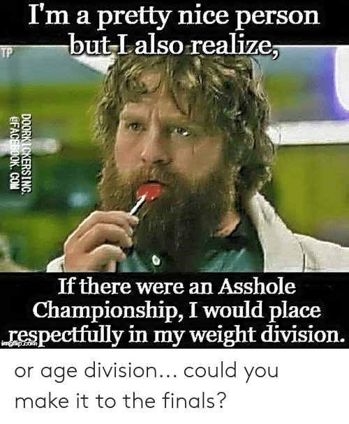 respectfully: I'm a pretty nice person  but Lalso realize;  If there were an Asshole  Championship, I would place  respectfully in my weight division. or age division... could you make it to the finals?