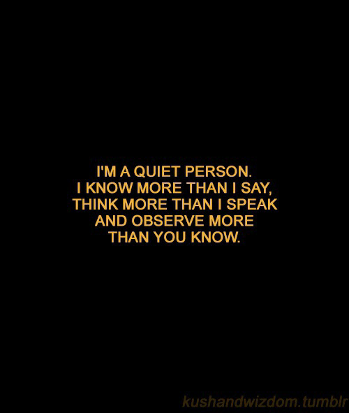 Tumblr, Quiet, and Think: I'M A QUIET PERSON.  I KNOW MORE THAN I SAY,  THINK MORE THAN I SPEAK  AND OBSERVE MORE  THAN YOU KNOW  kushandwizdom.tumblr