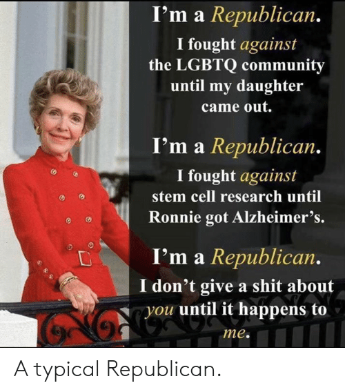 Alzheimer's: I'm a Republican.  I fought against  the LGBTQ community  until my daughter  came out.  I'm a Republican.  I fought against  stem cell research until  Ronnie got Alzheimer's.  I'm a Republican.  don't give a shit about  you until it happens to  me. A typical Republican.