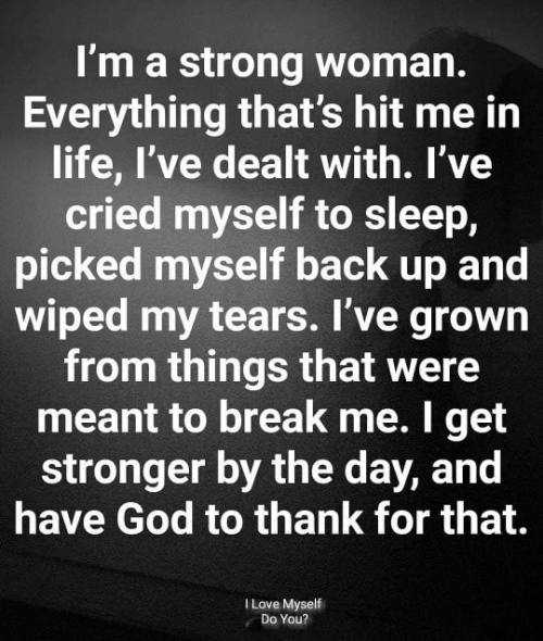 God, Life, and Love: I'm a strong woman.  Everything that's hit me in  life, I've dealt with. I've  cried myself to sleep,  picked myself back up and  wiped my tears. I've grown  from things that were  meant to break me. I get  stronger by the day, and  have God to thank for that.  I Love Myself  Do You?