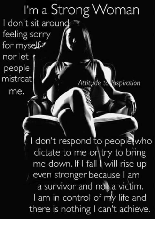 Dictater: I'm a Strong Woman  I don't sit around  feeling sorry  ff,  for myself  nor let  people  mistreat  Attitude tonspiration  me.  don't respond to peoplewho  dictate to me ontry to bring  me down. If I fall l will rise up  even stronger because I am  a survivor and not a victim.  I am in control of my life and  there is nothing l can't achieve.