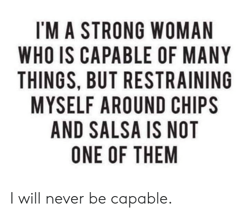 salsa: I'M A STRONG WOMAN  WHO IS CAPABLE OF MANY  THINGS, BUT RESTRAINING  MYSELF AROUND CHIPS  AND SALSA IS NOT  ONE OF THEM I will never be capable.