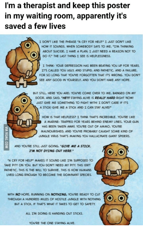 """Just Give Me: I'm a therapist and keep this poster  in my waiting room, apparently it's  saved a few lives  IDONT LIKE THE PHRASE """"A CRY FOR HELP"""" I JST DONT LIKE  HOW IT SOuNDS. WHEN SOMEBODY SAYS TO ME, """"I'M THINKING  ABOUT SUICIDE, I HAVE A PLAN: I JUST NEED A REASON NOT TO  co IT"""" THE LAST THING I SEE IS HELPLESSNESS.  I THINK: YOUR DEPRESSION HAS BEEN BEATING YOU UP FOR YEARS.  ITS CALLED YOU UGLY, AND STUPID, AND PATHETIC, AND A FAILURE  FOR SO LONG THAT YOUVE FORGOTTEN THAT ITS WRONG. YOU DON'T  SEE ANY GOOD IN YOURSELF, AND YOU DON'T HAVE ANY HOPE  BUT STILL, HERE YOLARE: YOU'VE COME OVER TO ME, BANGED ON MY  DOOR, AND SAID, """"HEY! STAYING ALIVE IS REALLY HARD RIGHT NOW  JUST GIVE ME SOMETHING TO FIGHT WITHI I DON'T CARE IF ITS  A STICKI GIVE ME A STICK AND I CAN STAY ALIVE!  HOW IS THAT HELPLESS? I THINK THAT'S INCREDIBLE. YOU'RE LIKE  A MARINE: TRAPPED FOR YEARS BEHIND ENEMY LINES, YOUR GUN  HAS BEEN TAKEN AWAY, You'RE OUT OF AMMO、YOuRE  MALNOURISHED, AND YOUVE PROBABLY CAUGHT SOME KIND OF  JUNGLE VIRUS THAT'S MAKING YOU HALLLICINATE GIANT SPIDERS  AND YOU'RE STILL JUST GOING, """"GIVE ME A STICK  I'M NOT DYING OUT HERE  A CRY FOR HELP"""" MAKES IT SOUND LIKE IM SUPPOSED TO  TAKE PITY ON YOU, BUT YOU DON'T NEED MY PITY THIS ISN'T  PATHETIC. THIS IS THE WILL TO SURVIVE. THIS IS HOW HUMANS  LIVED LONG ENOUGH TO BECOME THE DOMINANT SPECIES  WITH NO HOPE, RUNNING ON NOTHING, YOU'RE READY TO CUT  BUT A STICK, IF THATS WHAT IT TAKES TO GET TO SAFETY  ALL IM DOING IS HANDING OUT STICKS  THROUGH A HUNDRED MILES OF HOSTILE JUNGLE WITH NOTHING . (O  YOU'RE THE ONE STAYING ALIVE."""