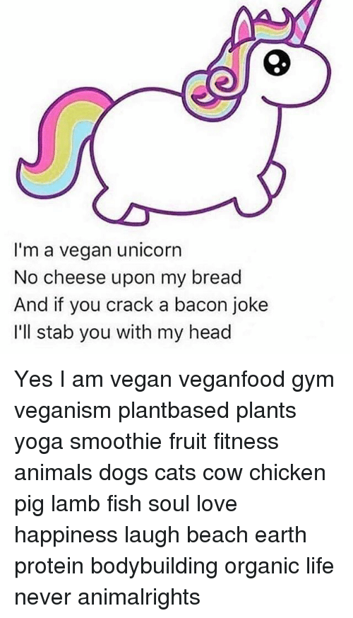Animals, Cats, and Dogs: I'm a vegan unicorn  No cheese upon my bread  And if you crack a bacon joke  I'll stab you with my head Yes I am vegan veganfood gym veganism plantbased plants yoga smoothie fruit fitness animals dogs cats cow chicken pig lamb fish soul love happiness laugh beach earth protein bodybuilding organic life never animalrights