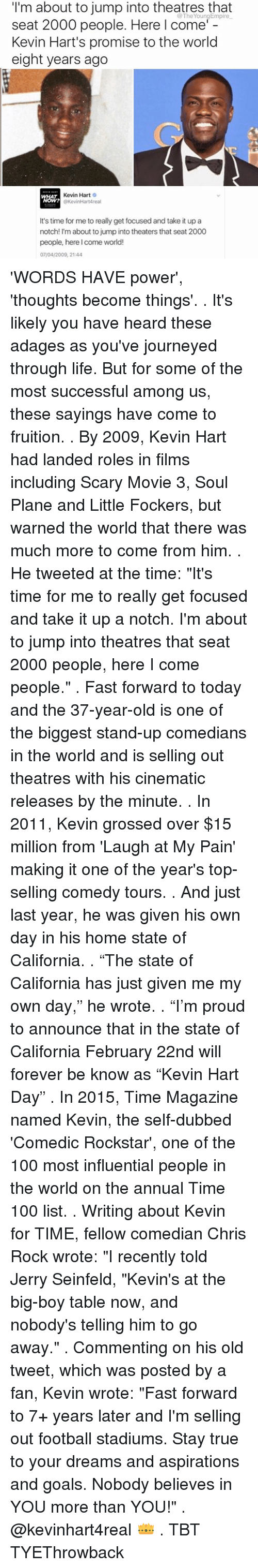 """laugh at my pain: I'm about to jump into theatres that  seat 2000 people. Here I come'  Kevin Hart's promise to the world  eight years ago  Kevin Hart  O  @KevinHartAreal  It's time for me to really get focused and take it up a  notch! I'm about to jump into theaters that seat 2000  people, here I come world!  07/04/2009, 21:44 'WORDS HAVE power', 'thoughts become things'. . It's likely you have heard these adages as you've journeyed through life. But for some of the most successful among us, these sayings have come to fruition. . By 2009, Kevin Hart had landed roles in films including Scary Movie 3, Soul Plane and Little Fockers, but warned the world that there was much more to come from him. . He tweeted at the time: """"It's time for me to really get focused and take it up a notch. I'm about to jump into theatres that seat 2000 people, here I come people."""" . Fast forward to today and the 37-year-old is one of the biggest stand-up comedians in the world and is selling out theatres with his cinematic releases by the minute. . In 2011, Kevin grossed over $15 million from 'Laugh at My Pain' making it one of the year's top-selling comedy tours. . And just last year, he was given his own day in his home state of California. . """"The state of California has just given me my own day,"""" he wrote. . """"I'm proud to announce that in the state of California February 22nd will forever be know as """"Kevin Hart Day"""" . In 2015, Time Magazine named Kevin, the self-dubbed 'Comedic Rockstar', one of the 100 most influential people in the world on the annual Time 100 list. . Writing about Kevin for TIME, fellow comedian Chris Rock wrote: """"I recently told Jerry Seinfeld, """"Kevin's at the big-boy table now, and nobody's telling him to go away."""" . Commenting on his old tweet, which was posted by a fan, Kevin wrote: """"Fast forward to 7+ years later and I'm selling out football stadiums. Stay true to your dreams and aspirations and goals. Nobody believes in YOU more than YOU!"""" . @kevinhart4real 👑 . """
