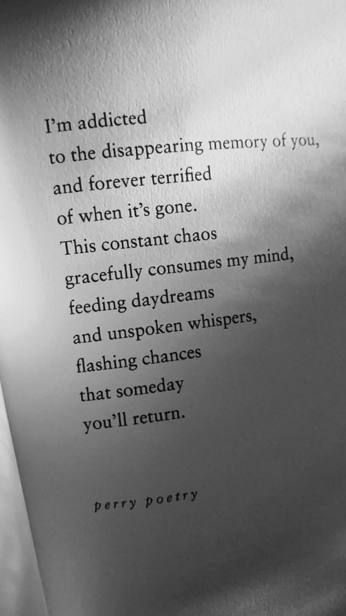 Chances: I'm addicted  to the disappearing memory of you,  and forever terrified  of when it's gone.  This constant chaos  gracefully consumes my mind,  feeding daydreams  and unspoken whispers,  flashing chances  that someday  you'll return.  perry poetry