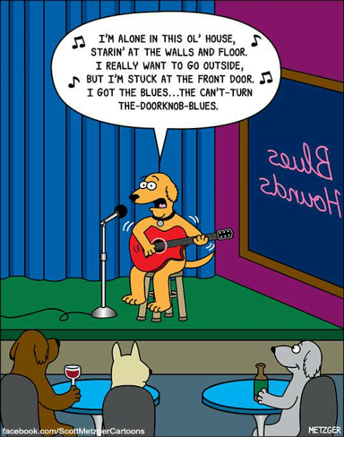 knobs: I'M ALONE IN THIS OL' HOUSE, S  STARIN AT THE WALLS AND FLOOR.  I REALLY WANT TO G0 OUTSIDE,  BUT I'M STUCK AT THE FRONT DOOR.  Sa  I GOT THE BLUES...THE CAN'T-TURN  THE-DOOR KNOB-BLUES.  facebook.com/ScottMetz erCartoons