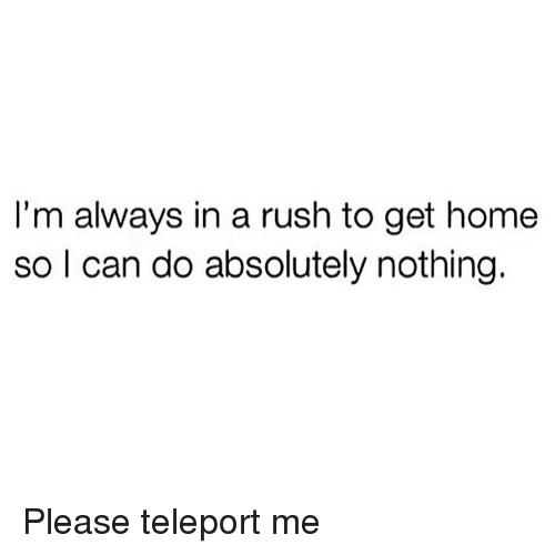 teleport: I'm always in a rush to get home  so I can do absolutely nothing. Please teleport me