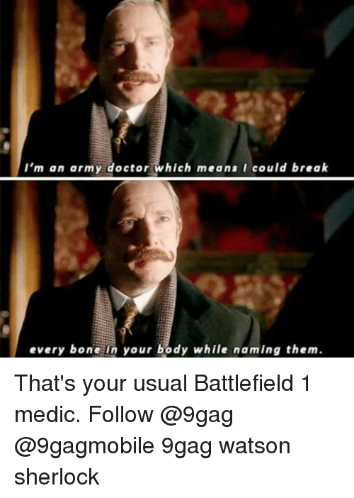 Sherlocking: I'm an army doctor which means I could break  every bone in your body while naming them. That's your usual Battlefield 1 medic. Follow @9gag @9gagmobile 9gag watson sherlock