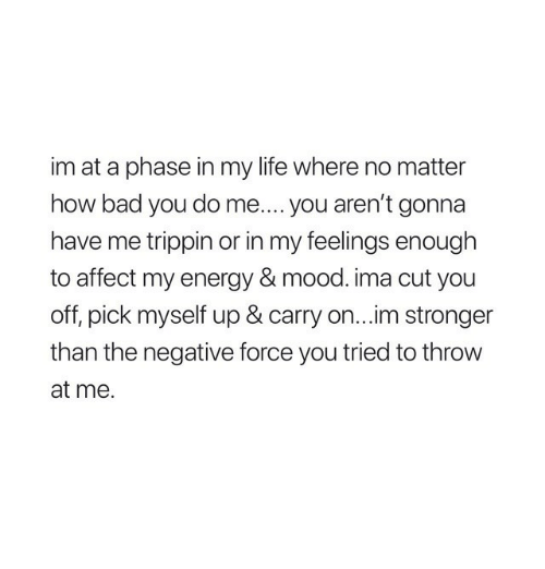 trippin: im at a phase in my life where no matter  how bad you do me.... you aren't gonna  have me trippin or in my feelings enough  to affect my energy & mood. ima cut you  off, pick myself up & carry on...im stronger  than the negative force you tried to throw  at me.