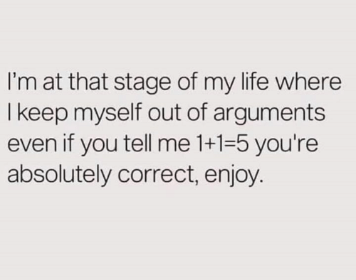 Life, Memes, and 🤖: I'm at that stage of my life where  I keep myself out of arguments  even if you tell me 1+1-5 you're  absolutely correct, enjoy.