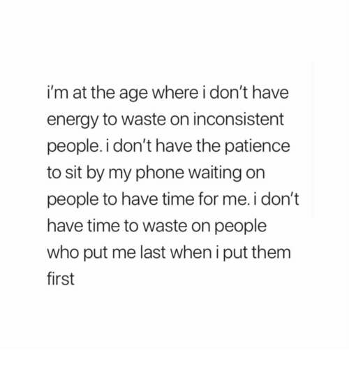 inconsistent: i'm at the age where i don't have  energy to waste on inconsistent  people. i don't have the patience  to sit by my phone waiting on  people to have time for me.i don't  have time to waste on people  who put me last when i put them  first