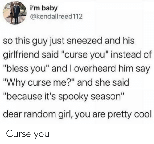 "curse: i'm baby  @kendallreed112  so this guy just sneezed and his  girlfriend said ""curse you"" instead of  ""bless you"" and l overheard him say  ""Why curse me?"" and she said  ""because it's spooky season""  dear random girl, you are pretty cool Curse you"
