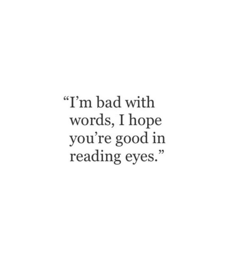 """Bad, Good, and Hope: """"I'm bad with  words, I hope  you're good in  reading eyes."""""""