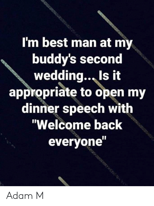 """Welcome Back: I'm best man at my  buddy's second  wedding., Is it  appropriate to open my  dinner speech with  """"Welcome back  everyone Adam M"""