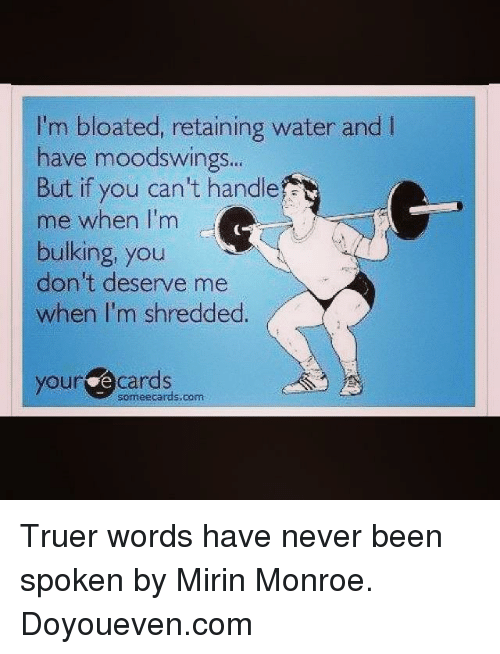 truer words have never been spoken: I'm bloated, retaining water and l  have moodswings  But if you can't handle  me when I'm  bulking, you  don't deserve me  when I'm shredded.  your Cards Truer words have never been spoken by Mirin Monroe.   Doyoueven.com