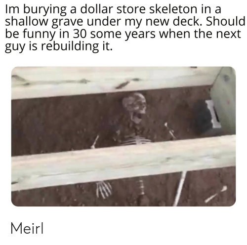 shallow: Im burying a dollar store skeleton in a  shallow grave under my new deck. Should  be funny in 30 some years when the next  guy is rebuilding it. Meirl