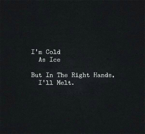 Cold, Ice, and Right: I'm Cold  As Ice  But In The Right Hands,  I'1l Melt.