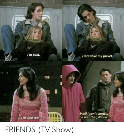 Friends, Friends (TV Show), and Memes: I'm cold  Here take my jacket  Well I can't control  the weather, Monical  Im cold too. FRIENDS (TV Show)