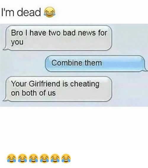 Bad, Cheating, and Funny: I'm dead  Bro I have two bad news for  you  Combine them  Your Girlfriend is cheating  on both of us 😂😂😂😂😂😂