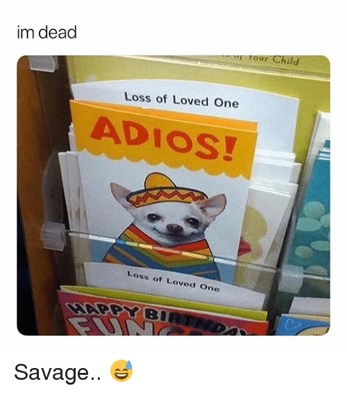 Savage, Dank Memes, and One: im dead  rour Child  Loss of Loved One  ADIOS!  Loss of Loved One Savage.. 😅
