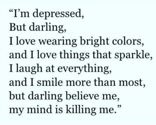 """killing me: """"I'm depressed,  But darling,  I love wearing bright colors,  and I love things that sparkle,  I laugh at everything,  and I smile more than most,  but darling believe me,  my mind is killing me.""""  25"""