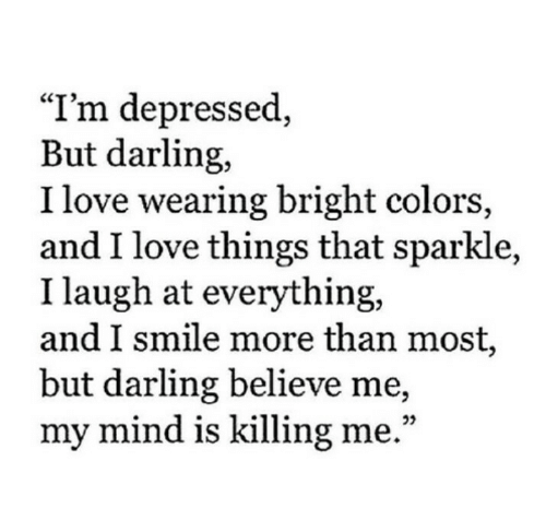 """killing me: """"I'm depressed,  But darling,  I love wearing bright colors,  and I love things that sparkle,  I laugh at everything,  and I smile more than most,  but darling believe me,  my mind is killing me."""""""