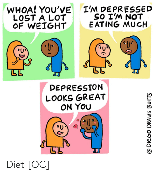 Lost, Depression, and Diet: I'M DEPRESSED  SO I'M NOT  E ATING MUCH  WHOA! YOU'VE  LOST A LOT  OF WEIGHT  U  DEPRESSION  LOOKS GREAT  ON YOu  @DieGo DRAWS BUTTS Diet [OC]