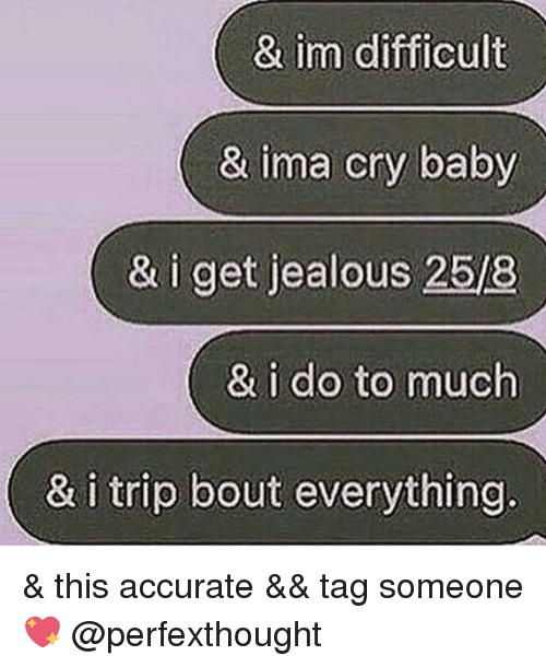 crying babies: & im difficult  & ima cry baby  & i get jealous 258  & i do to much  & i trip bout everything & this accurate && tag someone💖 @perfexthought