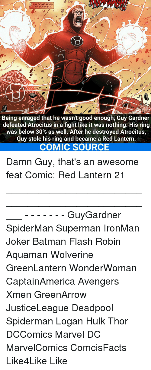 the good guy: I'M DONE BEING  THE GOOD GUY.  Being enraged that he wasn't good enough, Guy Gardner  defeated Atrocitus in a fight like it was nothing. His ring  was below 30% as well. After he destroyed Atrocitus,  Guy stole his ring and became a Red Lantern.  COMIC SOURCE Damn Guy, that's an awesome feat Comic: Red Lantern 21 _____________________________________________________ - - - - - - - GuyGardner SpiderMan Superman IronMan Joker Batman Flash Robin Aquaman Wolverine GreenLantern WonderWoman CaptainAmerica Avengers Xmen GreenArrow JusticeLeague Deadpool Spiderman Logan Hulk Thor DCComics Marvel DC MarvelComics ComcisFacts Like4Like Like