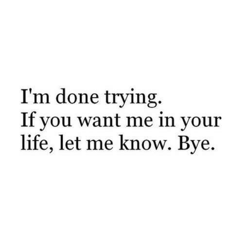 in-your-life: I'm done trying.  If you want me in your  life, let me know. Bye.