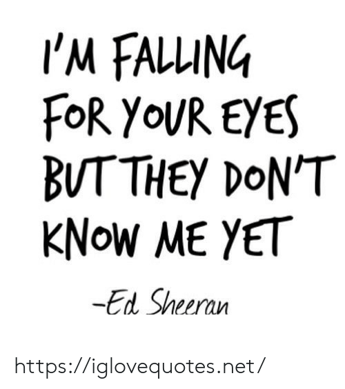 Ed Sheeran: I'M FALLUING  FoR YOUR EYES  BUTTHEY DON'T  ΚNOW ΜE Υετ  -Ed Sheeran https://iglovequotes.net/