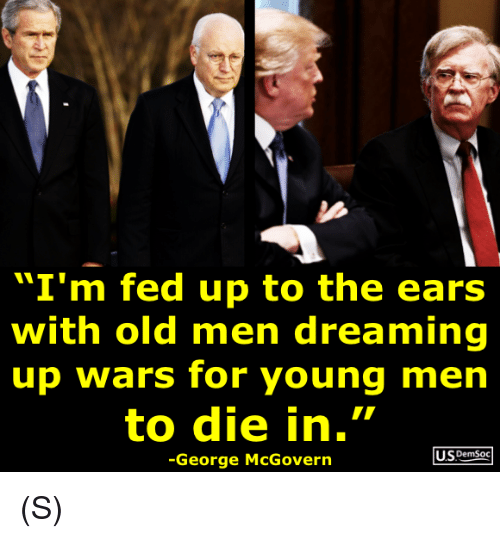 """Old, Wars, and Fed Up: """"I'm fed up to the ears  with old men dreaming  up wars for young men  to die in.""""  US DemSoc  -George McGovern (S)"""