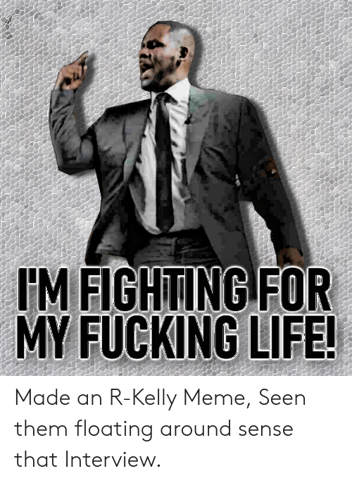 Fucking, Funny, and Life: IM FIGHTING FOR  MY FUCKING LIFE! Made an R-Kelly Meme, Seen them floating around sense that Interview.