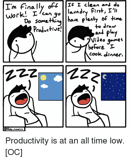 all time low: I'm Finally off  m finca  Ic I clean anl do  1 clean-de  Domethinglhave pienty of time  to draw  and py  o games  before I  cook dianer.  AZz  Rob comics Productivity is at an all time low. [OC]