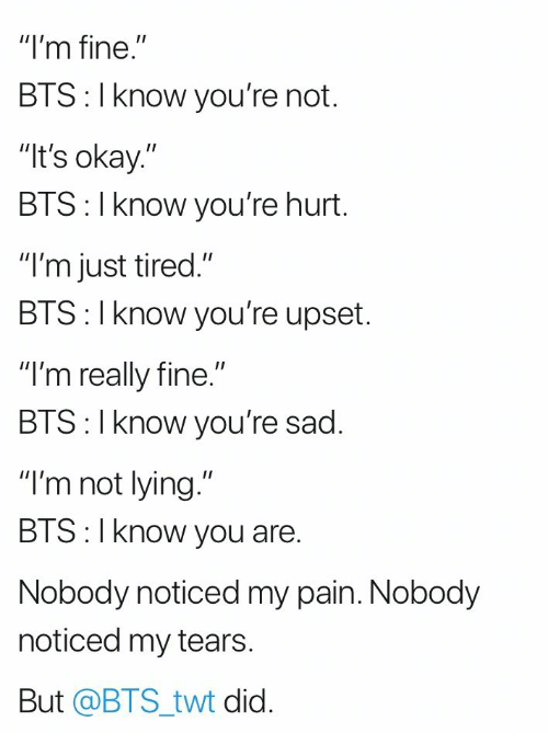 """Twt: """"I'm fine.""""  BTS: I know you're not.  It's okay.""""  BTS: I know you're hurt.  """"I'm just tired.""""  BIS: l Know you're upset.  """"I'm really fine.""""  BIS:l Know you re sad.  """"I'm not lying.""""  BTS:I know you are.  Nobody noticed my pain. Nobody  noticed my tears  But @BTS_twt did."""