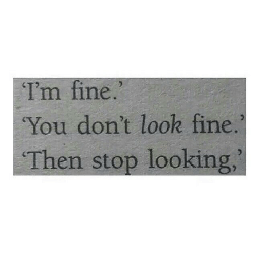 Looking, You, and Fine: I'm fine.  You don't look fine.  Then stop looking,