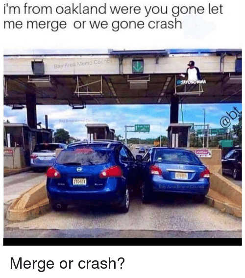 Funny, Meme, and Bay Area: i'm from oakland were you gone let  me merge or we gone crash  Bay Area Meme Council  Bay Area Meme Counci  Bay Area Meme Council
