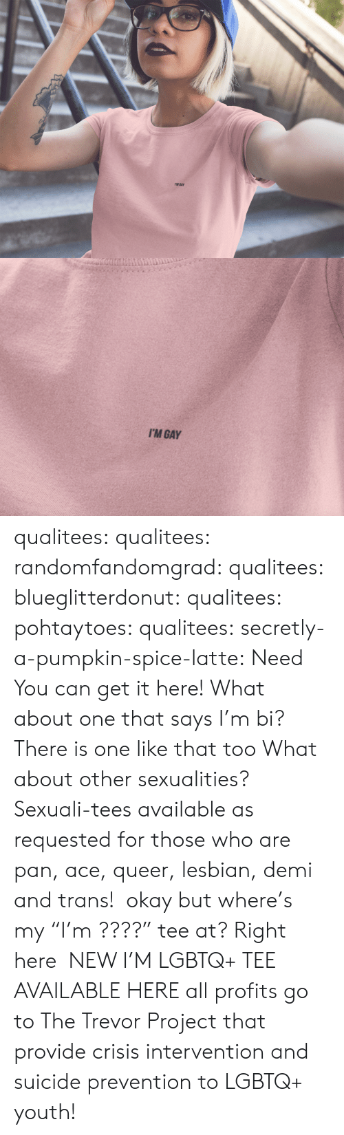 "Tumblr, Blog, and Http: I'M GAY   I'M GAY qualitees:  qualitees: randomfandomgrad:  qualitees:  blueglitterdonut:  qualitees:   pohtaytoes:  qualitees:   secretly-a-pumpkin-spice-latte: Need You can get it here!   What about one that says I'm bi?  There is one like that too   What about other sexualities?  Sexuali-tees available as requested for those who are pan, ace, queer, lesbian, demi and trans!   okay but where's my ""I'm ????"" tee at?  Right here   NEW I'M LGBTQ+ TEE AVAILABLE HERE all profits go to The Trevor Project that provide crisis intervention and suicide prevention to LGBTQ+ youth!"