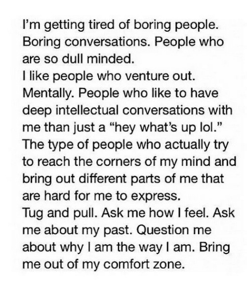 """Boring People: I'm getting tired of boring people.  Boring conversations. People who  are so dull minded  I like people who venture out.  Mentally. People who like to have  deep intellectual conversations with  me than just a """"hey what's up lol.""""  The type of people who actually try  to reach the corners of my mind and  bring out different parts of me that  are hard for me to express.  Tug and pull. Ask me how I feel. Ask  me about my past. Question me  about why I am the way I am. Bring  me out of my comfort zone."""