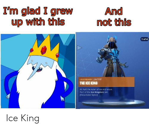 I Grew Up: I'm glad I grew  up with this  And  not this  1 of 4  0  LEGENDARY OUTFIT  THE ICE KING  All hail the ruler of ice and snow  Part of the Ice Kingdom set.  [Unlockable Styles] Ice King