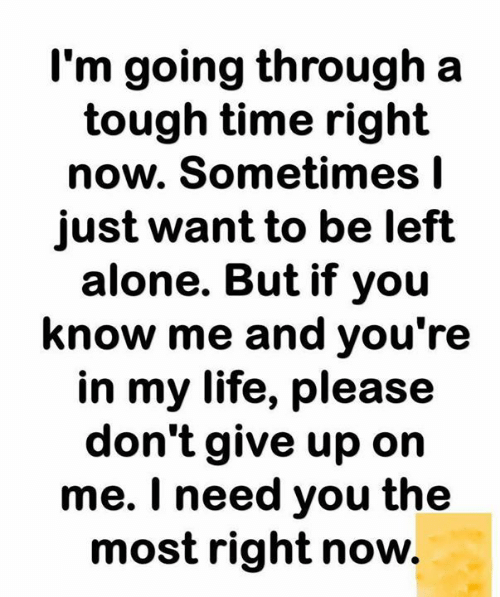 Being Alone, Life, and Memes: I'm going through a  tough time right  now. Sometimes I  just want to be left  alone. But if you  know me and you're  in my life, please  don't give up on  me. I need you the  most right now.